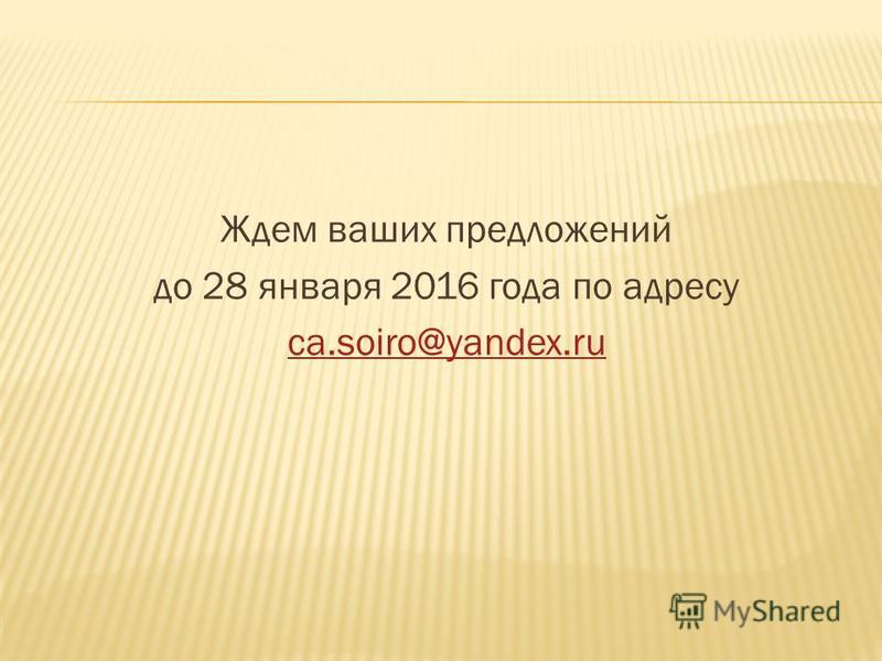 Ждем ваших предложений до 28 января 2016 года по адресу ca.soiro@yandex.ru
