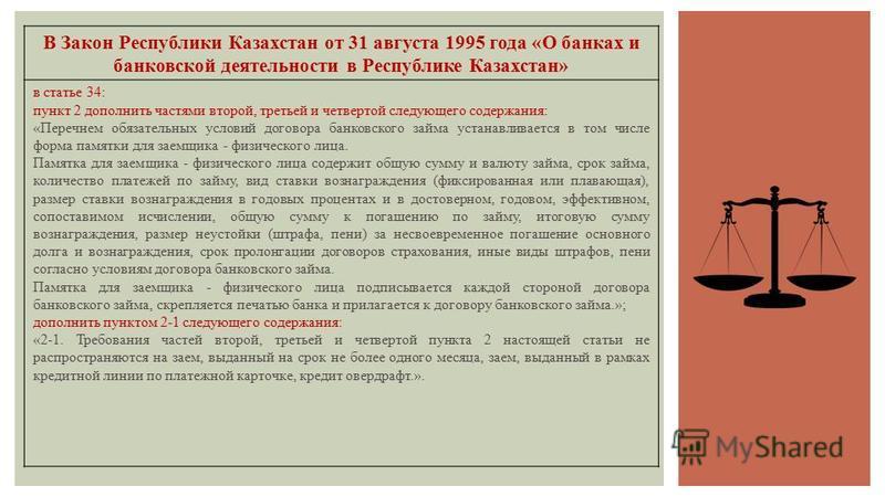 В Закон Республики Казахстан от 31 августа 1995 года «О банках и банковской деятельности в Республике Казахстан» в статье 34: пункт 2 дополнить частями второй, третьей и четвертой следующего содержания: «Перечнем обязательных условий договора банковс