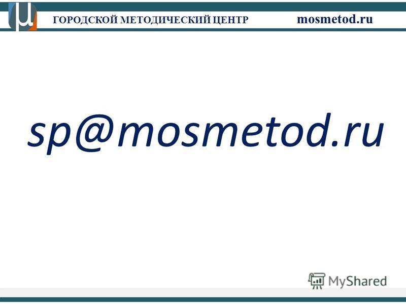 ГОРОДСКОЙ МЕТОДИЧЕСКИЙ ЦЕНТР mosmetod.ru sp@mosmetod.ru