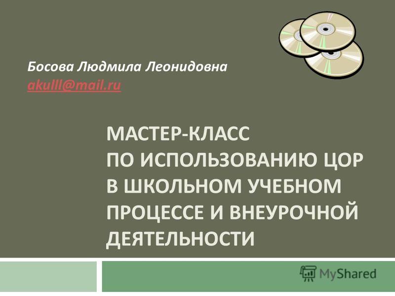 МАСТЕР - КЛАСС ПО ИСПОЛЬЗОВАНИЮ ЦОР В ШКОЛЬНОМ УЧЕБНОМ ПРОЦЕССЕ И ВНЕУРОЧНОЙ ДЕЯТЕЛЬНОСТИ Босова Людмила Леонидовна akulll@mail.ru