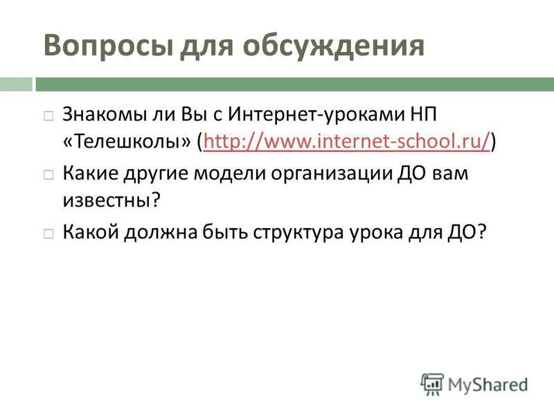 Вопросы для обсуждения Знакомы ли Вы с Интернет - уроками НП « Телешколы » (http://www.internet-school.ru/)http://www.internet-school.ru/ Какие другие модели организации ДО вам известны ? Какой должна быть структура урока для ДО ?