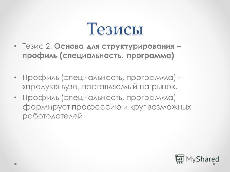 Тезисы Тезис 2. Основа для структурирования – профиль (специальность, программа) Профиль (специальность, программа) – «продукт» вуза, поставляемый на рынок. Профиль (специальность, программа) формирует профессию и круг возможных работодателей