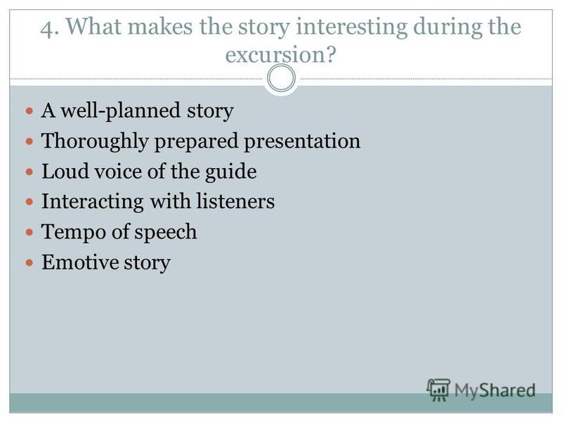 4. What makes the story interesting during the excursion? A well-planned story Thoroughly prepared presentation Loud voice of the guide Interacting with listeners Tempo of speech Emotive story