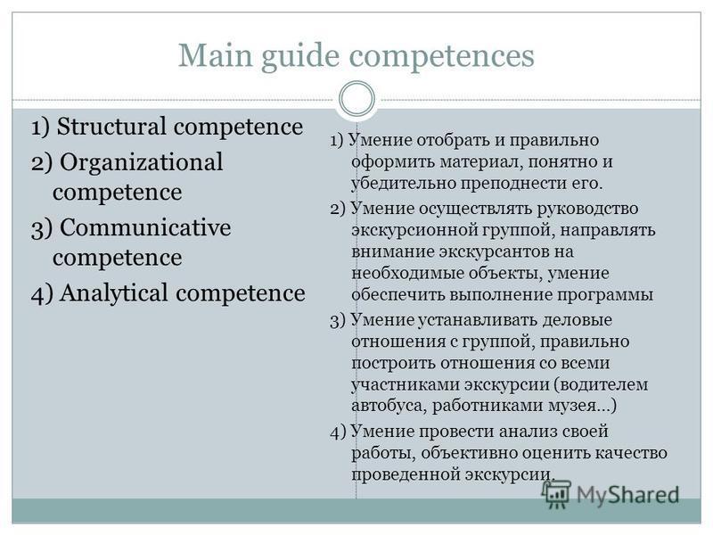 Main guide competences 1) Structural competence 2) Organizational competence 3) Communicative competence 4) Analytical competence 1) Умение отобрать и правильно оформить материал, понятно и убедительно преподнести его. 2) Умение осуществлять руководс