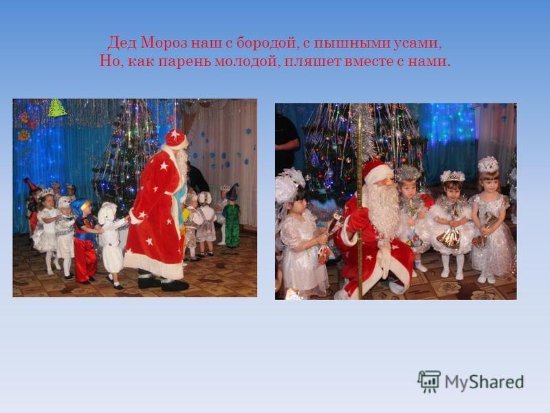 Дед Мороз наш с бородой, с пышными усами, Но, как парень молодой, пляшет вместе с нами.