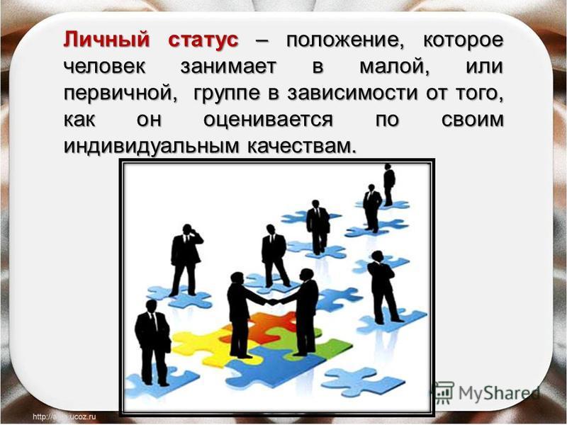 Личный статус – положение, которое человек занимает в малой, или первичной, группе в зависимости от того, как он оценивается по своим индивидуальным качествам.