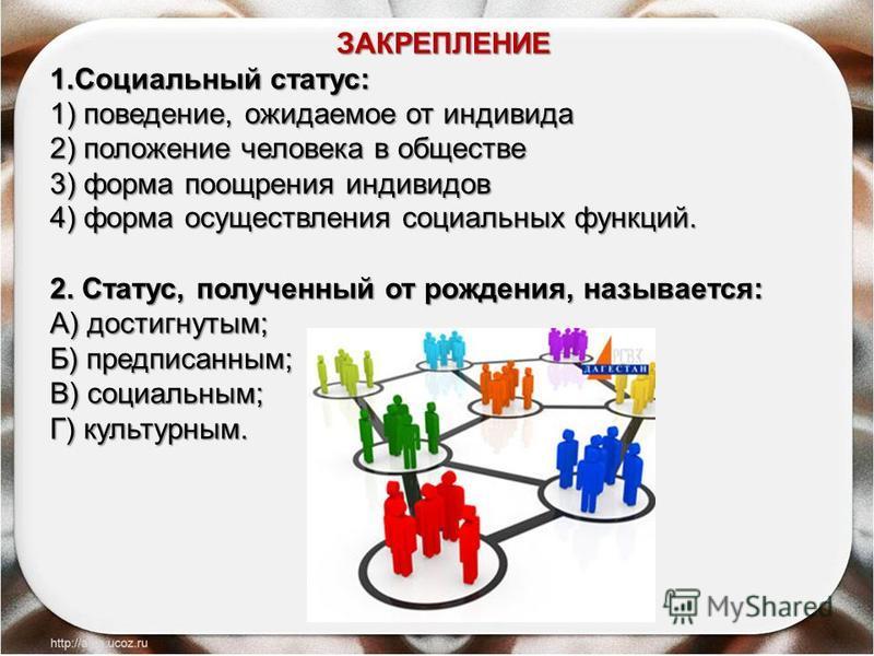 ЗАКРЕПЛЕНИЕ 1. Социальный статус: 1) поведение, ожидаемое от индивида 2) положение человека в обществе 3) форма поощрения индивидов 4) форма осуществления социальных функций. 2. Статус, полученный от рождения, называется: A) достигнутым; Б) предписан