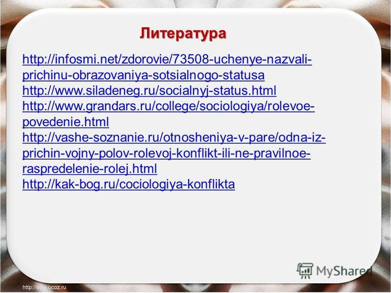 http://infosmi.net/zdorovie/73508-uchenye-nazvali- prichinu-obrazovaniya-sotsialnogo-statusa http://www.siladeneg.ru/socialnyj-status.html http://www.grandars.ru/college/sociologiya/rolevoe- povedenie.html http://vashe-soznanie.ru/otnosheniya-v-pare/