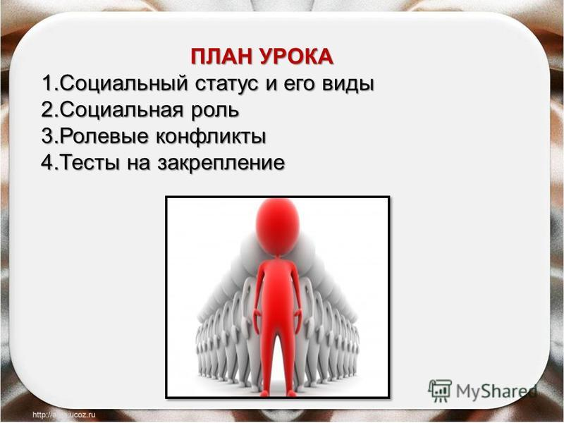 ПЛАН УРОКА 1. Социальный статус и его виды 2. Социальная роль 3. Ролевые конфликты 4. Тесты на закрепление