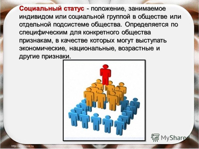 Социальный статус - положение, занимаемое индивидом или социальной группой в обществе или отдельной подсистеме общества. Определяется по специфическим для конкретного общества признакам, в качестве которых могут выступать экономические, национальные,