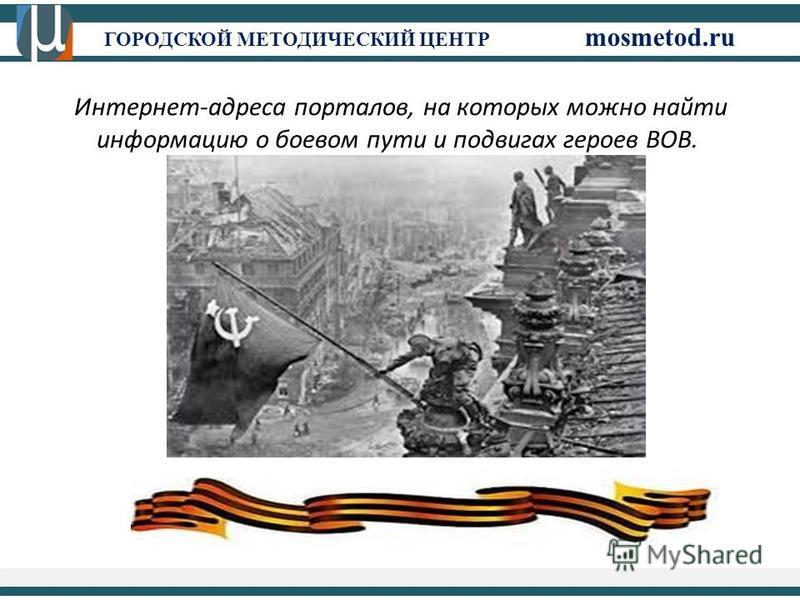 ГОРОДСКОЙ МЕТОДИЧЕСКИЙ ЦЕНТР mosmetod.ru Интернет-адреса порталов, на которых можно найти информацию о боевом пути и подвигах героев ВОВ.