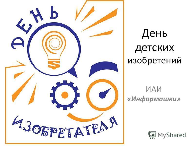 День детских изобретений ИАИ «Информашки»