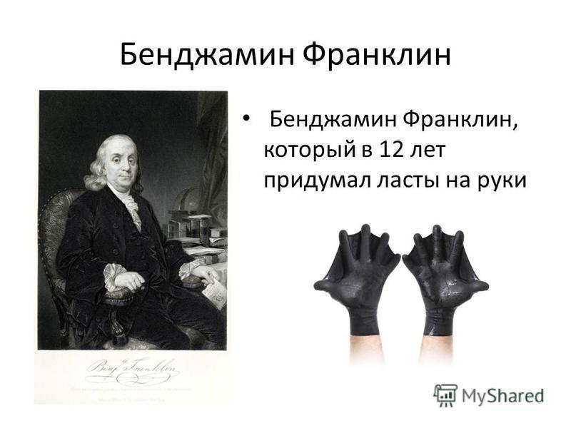 Бенджамин Франклин Бенджамин Франклин, который в 12 лет придумал ласты на руки
