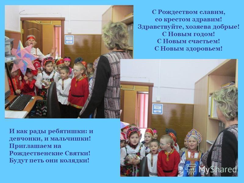 И как рады ребятишки: и девчонки, и мальчишки! Приглашаем на Рождественские Святки! Будут петь они колядки! С Рождеством славим, со крестом здравии! Здравствуйте, хозяева добрые! С Новым годом! С Новым счастьем! С Новым здоровьем!
