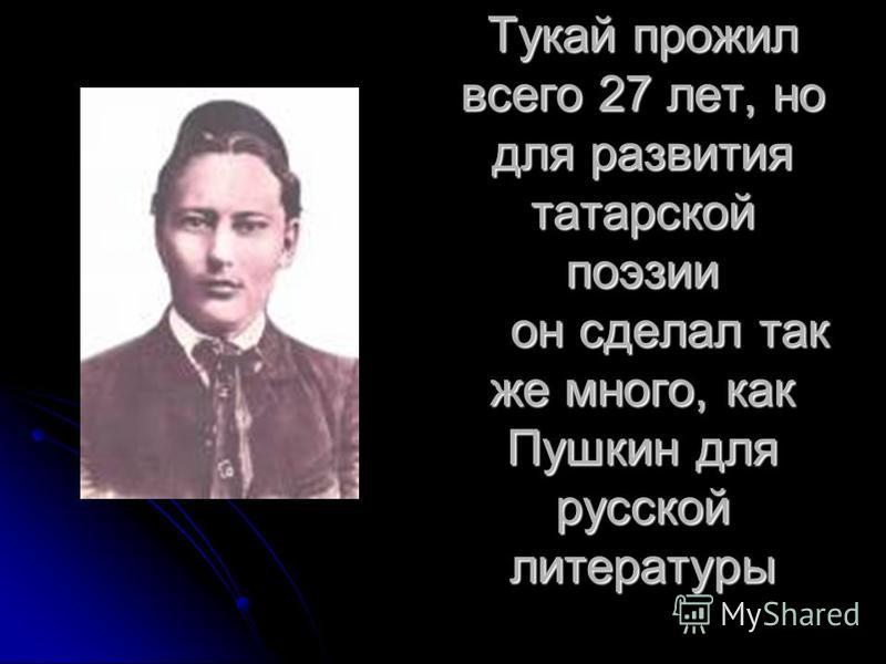 Тукай прожил всего 27 лет, но для развития татарской поэзии он сделал так же много, как Пушкин для русской литературы