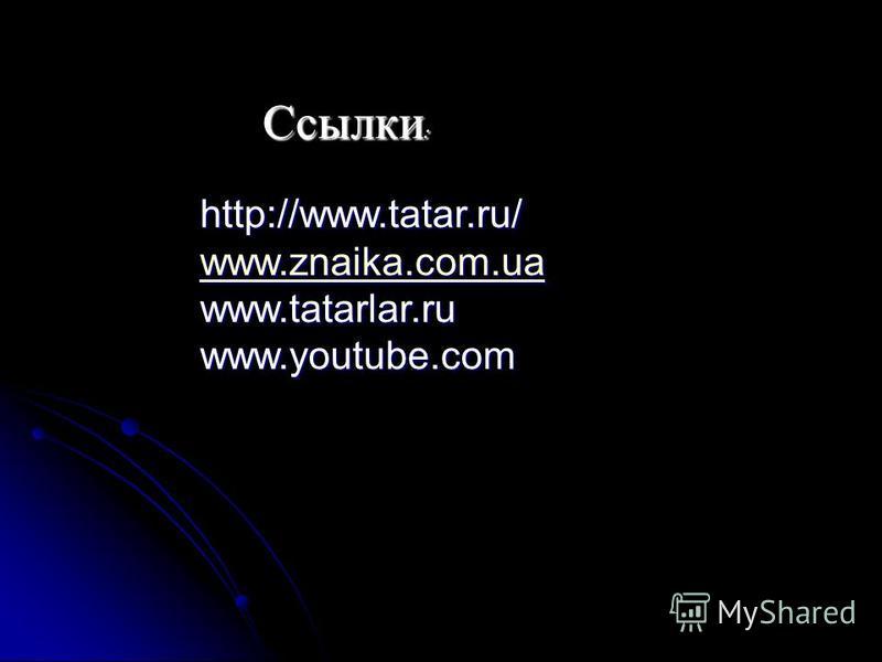 Ссылки : http://www.tatar.ru/ www.znaika.com.ua www.tatarlar.ruwww.youtube.com