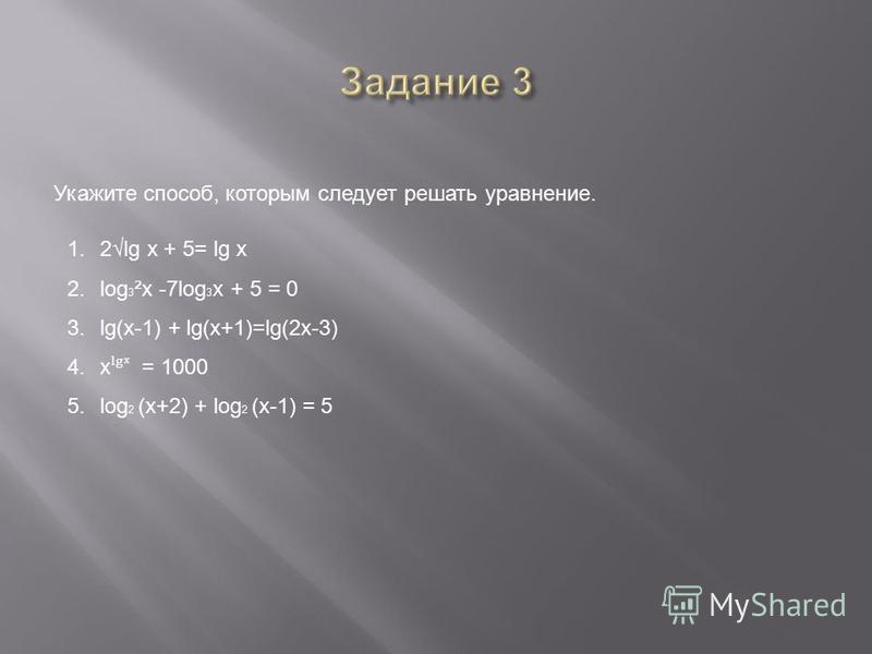 Укажите способ, которым следует решать уравнение. 1.2lg x + 5= lg x 2. log 3 ²x -7log 3 x + 5 = 0 3.lg(x-1) + lg(x+1)=lg(2x-3) 4. x ˡ = 1000 5. log 2 (x+2) + log 2 (x-1) = 5