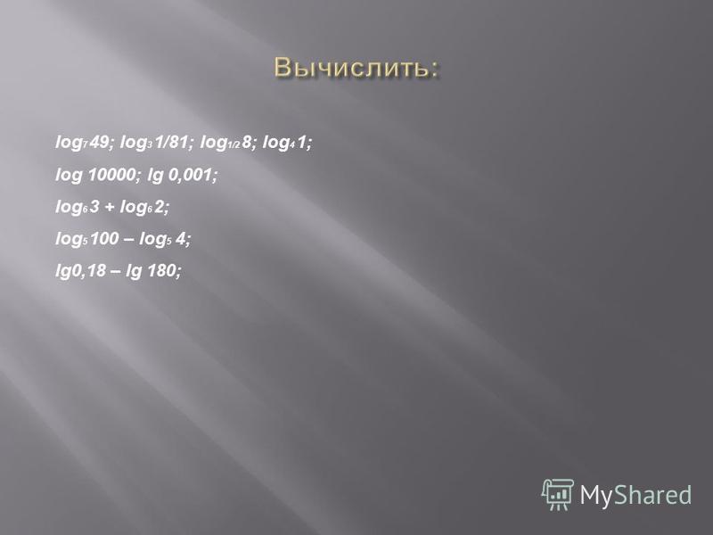 log 7 49; log 3 1/81; log 1/2 8; log 4 1; log 10000; lg 0,001; log 6 3 + log 6 2; log 5 100 – log 5 4; lg0,18 – lg 180;