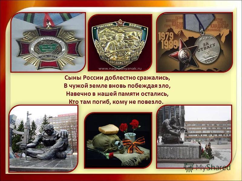 Сыны России доблестно сражались, В чужой земле вновь побеждая зло, Навечно в нашей памяти остались, Кто там погиб, кому не повезло.