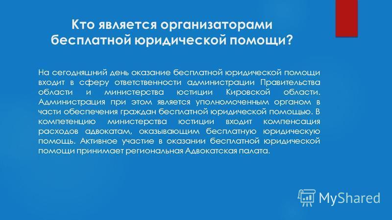 Кто является организаторами бесплатной юридической помощи? На сегодняшний день оказание бесплатной юридической помощи входит в сферу ответственности администрации Правительства области и министерства юстиции Кировской области. Администрация при этом