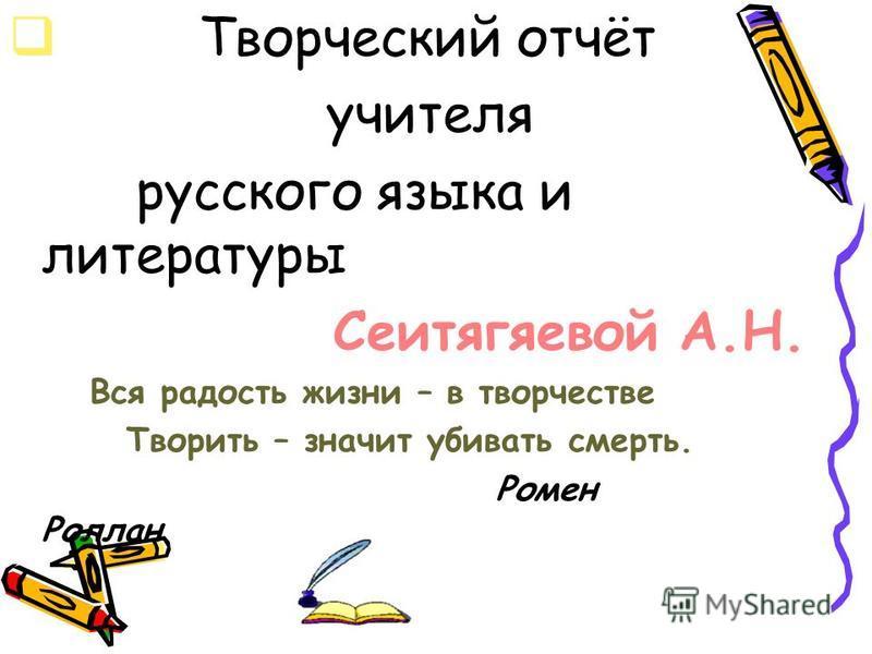 Творческий отчёт учителя русского языка и литературы Сеитягяевой А.Н. Вся радость жизни – в творчестве Творить – значит убивать смерть. Ромен Роллан