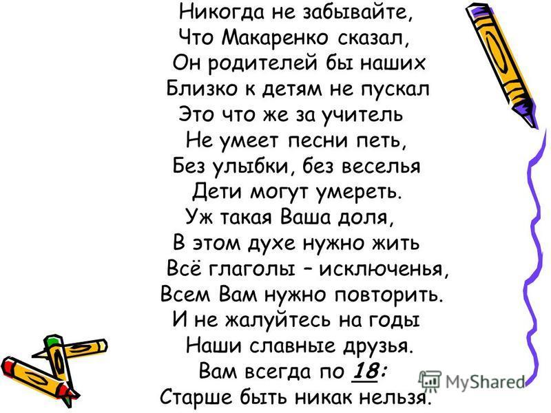 Никогда не забывайте, Что Макаренко сказал, Он родителей бы наших Близко к детям не пускал Это что же за учитель Не умеет песни петь, Без улыбки, без веселья Дети могут умереть. Уж такая Ваша доля, В этом духе нужно жить Всё глаголы – исключенья, Все