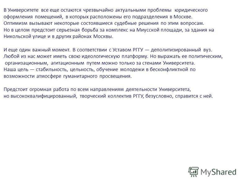 В Университете все еще остаются чрезвычайно актуальными проблемы юридического оформления помещений, в которых расположены его подразделения в Москве. Оптимизм вызывают некоторые состоявшиеся судебные решения по этим вопросам. Но в целом предстоит сер