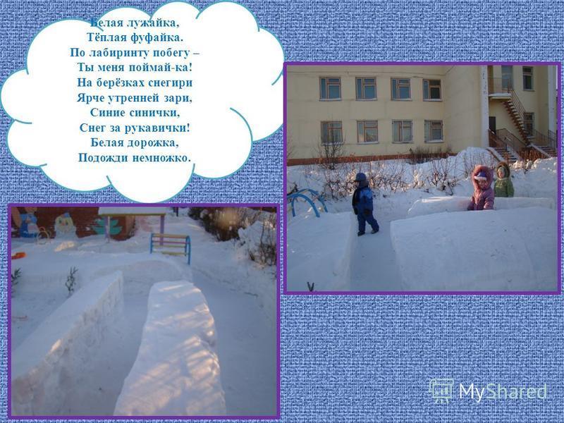 Белая лужайка, Тёплая фуфайка. По лабиринту побегу – Ты меня поймай-ка! На берёзках снегири Ярче утренней зари, Синие синички, Снег за рукавички! Белая дорожка, Подожди немножко.