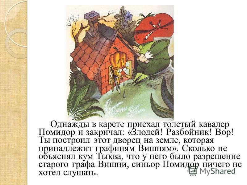Однажды в карете приехал толстый кавалер Помидор и закричал: «Злодей! Разбойник! Вор! Ты построил этот дворец на земле, которая принадлежит графиням Вишням». Сколько не объяснял кум Тыква, что у него было разрешение старого графа Вишни, синьор Помидо