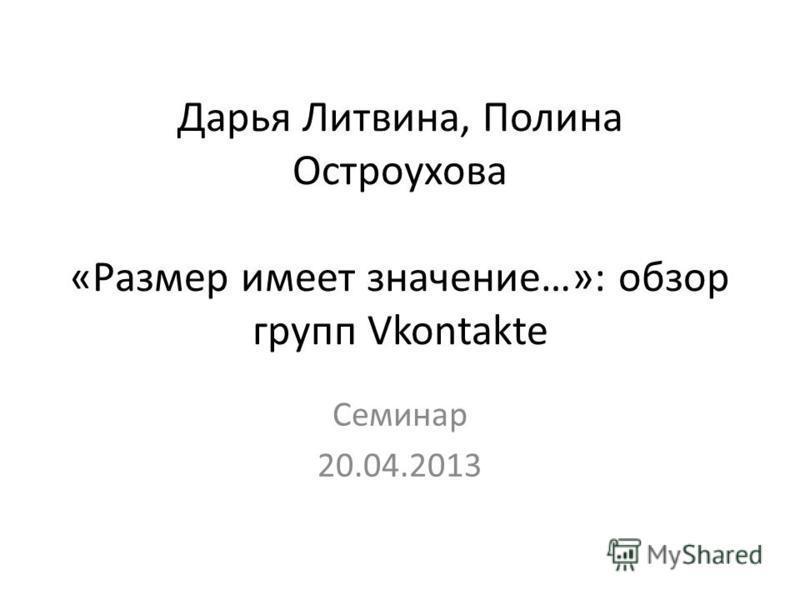 Дарья Литвина, Полина Остроухова «Размер имеет значение…»: обзор групп Vkontakte Семинар 20.04.2013