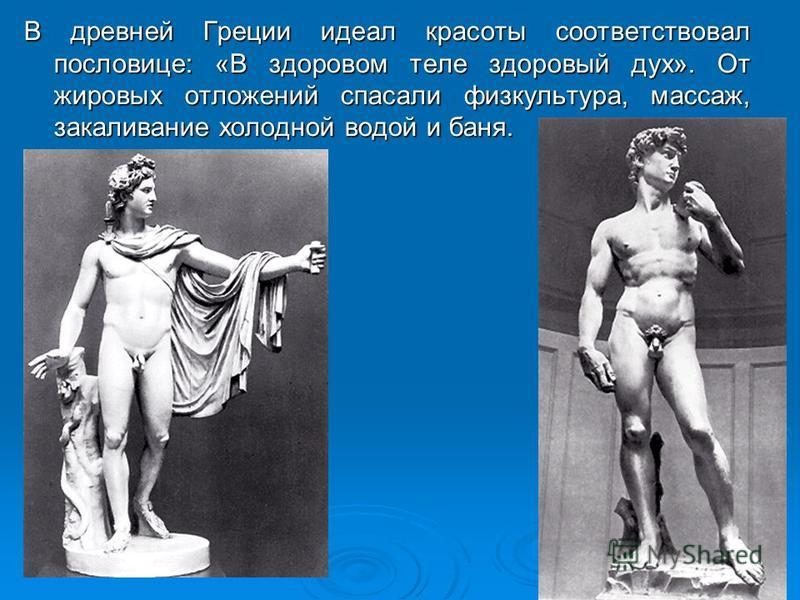 В древней Греции идеал красоты соответствовал пословице: «В здоровом теле здоровый дух». От жировых отложений спасали физкультура, массаж, закаливание холодной водой и баня.