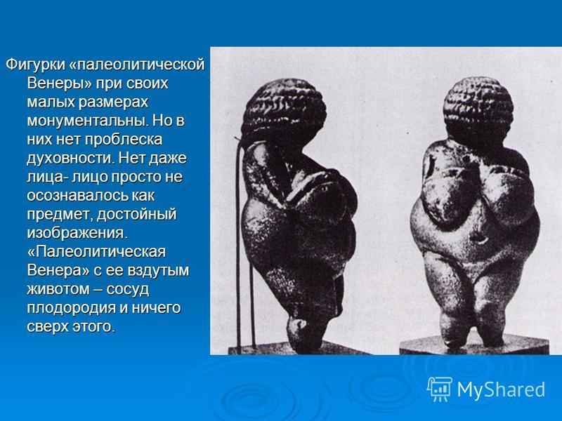 Фигурки «палеолитической Венеры» при своих малых размерах монументальны. Но в них нет проблеска духовности. Нет даже лица- лицо просто не осознавалось как предмет, достойный изображения. «Палеолитическая Венера» с ее вздутым животом – сосуд плодороди