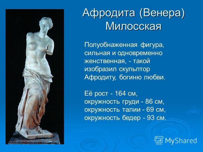 Афродита (Венера) Милосская Полуобнаженная фигура, сильная и одновременно женственная, - такой изобразил скульптор Афродиту, богиню любви. Её рост - 164 см, окружность груди - 86 см, окружность талии - 69 см, окружность бедер - 93 см.