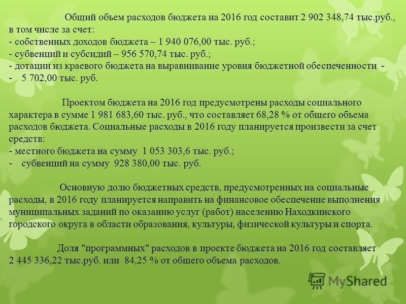 Общий объем расходов бюджета на 2016 год составит 2 902 348,74 тыс.руб., в том числе за счет: - собственных доходов бюджета – 1 940 076,00 тыс. руб.; - субвенций и субсидий – 956 570,74 тыс. руб.; - дотации из краевого бюджета на выравнивание уровня