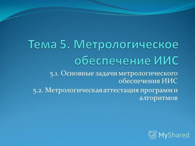 5.1. Основные задачи метрологического обеспечения ИИС 5.2. Метрологическая аттестация программ и алгоритмов