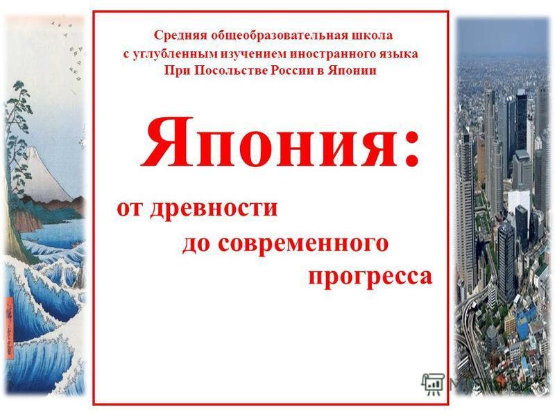 Средняя общеобразовательная школа с углубленным изучением иностранного языка При Посольстве России в Японии Япония: от древности до современного прогресса
