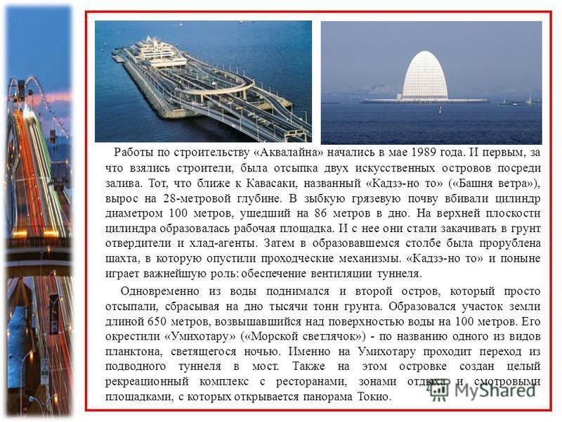 Работы по строительству «Аквалайна» начались в мае 1989 года. И первым, за что взялись строители, была отсыпка двух искусственных островов посреди залива. Тот, что ближе к Кавасаки, названный «Кадзэ-но то» («Башня ветра»), вырос на 28-метровой глубин