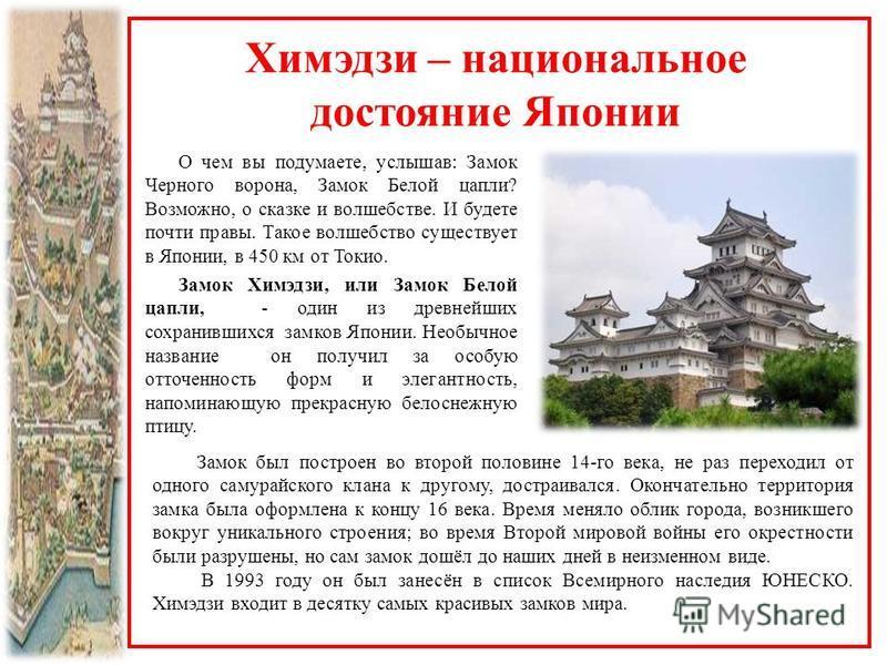 Химэдзи – национальное достояние Японии О чем вы подумаете, услышав: Замок Черного ворона, Замок Белой цапли? Возможно, о сказке и волшебстве. И будете почти правы. Такое волшебство существует в Японии, в 450 км от Токио. Замок Химэдзи, или Замок Бел