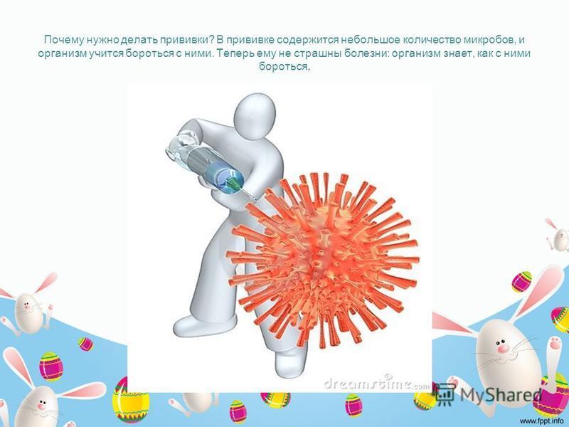 Почему нужно делать прививки? В прививке содержится небольшое количество микробов, и организм учится бороться с ними. Теперь ему не страшны болезни: организм знает, как с ними бороться.