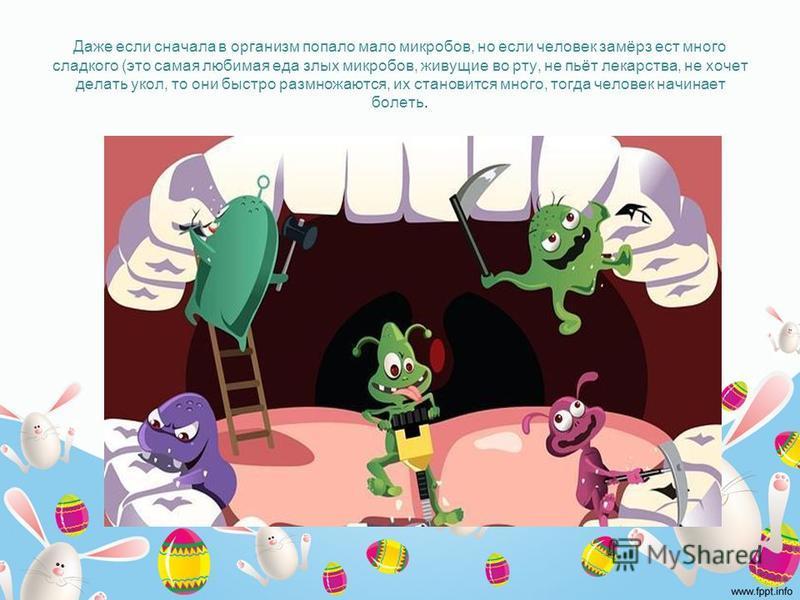 Даже если сначала в организм попало мало микробов, но если человек замёрз ест много сладкого (это самая любимая еда злых микробов, живущие во рту, не пьёт лекарства, не хочет делать укол, то они быстро размножаются, их становится много, тогда человек