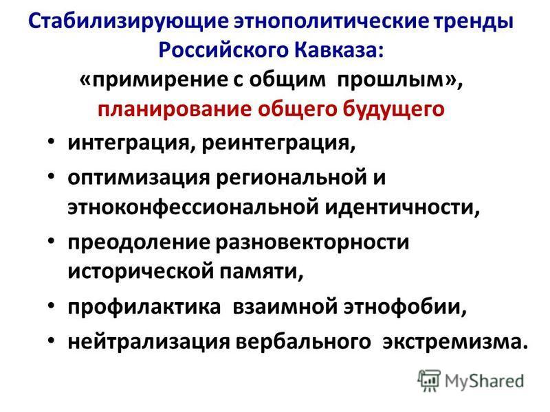 Стабилизирующие этнополитические тренды Российского Кавказа: «примирение с общим прошлым», планирование общего будущего интеграция, реинтеграция, оптимизация региональной и этноконфессиональной идентичности, преодоление разновекторности исторической