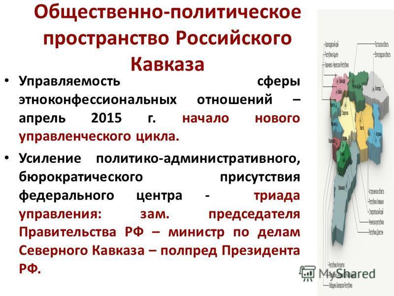 Общественно-политическое пространство Российского Кавказа Управляемость сферы этноконфессиональных отношений – апрель 2015 г. начало нового управленческого цикла. Усиление политико-административного, бюрократического присутствия федерального центра -
