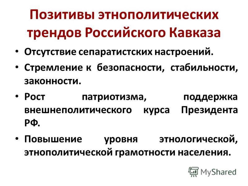 Позитивы этнополитических трендов Российского Кавказа Отсутствие сепаратистских настроений. Стремление к безопасности, стабильности, законности. Рост патриотизма, поддержка внешнеполитического курса Президента РФ. Повышение уровня этнологической, этн