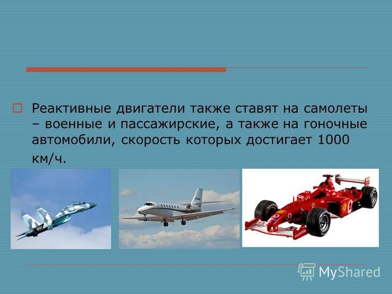 Реактивные двигатели также ставят на самолеты – военные и пассажирские, а также на гоночные автомобили, скорость которых достигает 1000 км/ч.