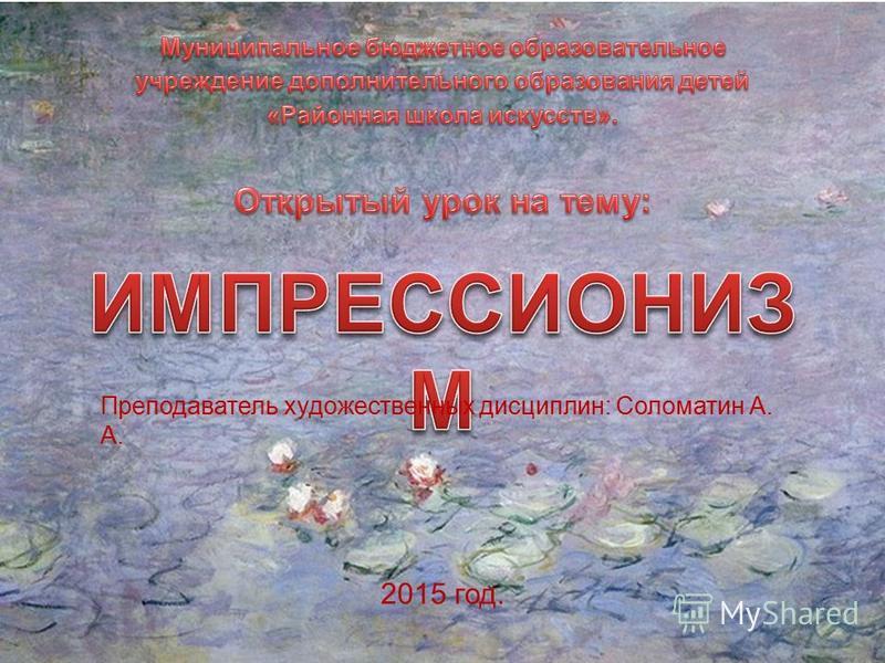 Преподаватель художественных дисциплин: Соломатин А. А. 2015 год.
