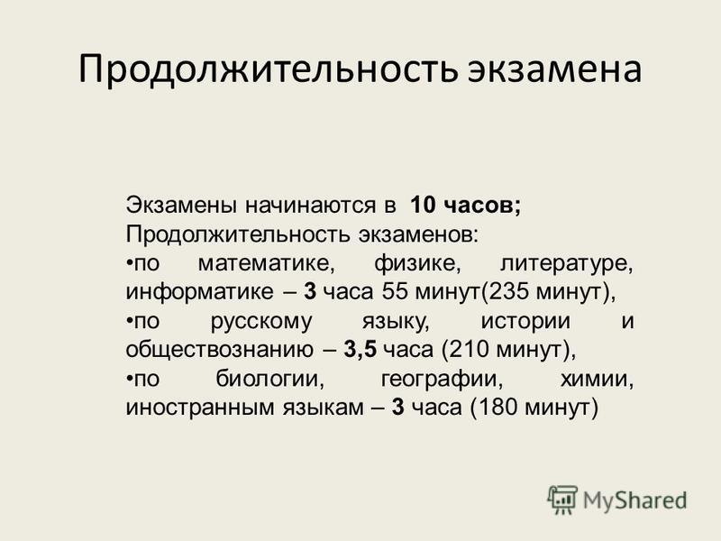 Экзамены начинаются в 10 часов; Продолжительность экзаменов: по математике, физике, литературе, информатике – 3 часа 55 минут(235 минут), по русскому языку, истории и обществознанию – 3,5 часа (210 минут), по биологии, географии, химии, иностранным я
