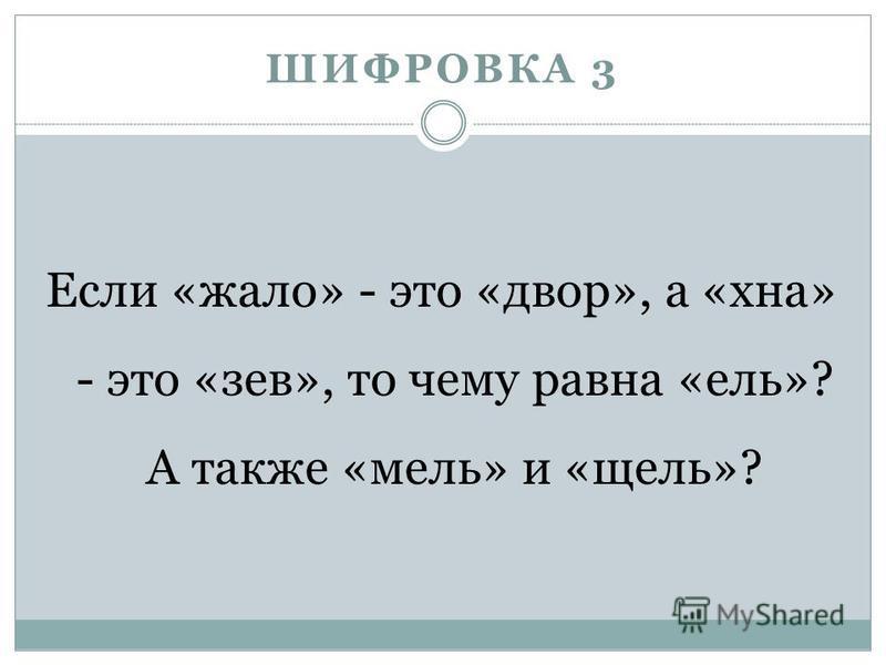 ШИФРОВКА 3 Если «жало» - это «двор», а «хна» - это «зев», то чему равна «ель»? А также «мель» и «щель»?