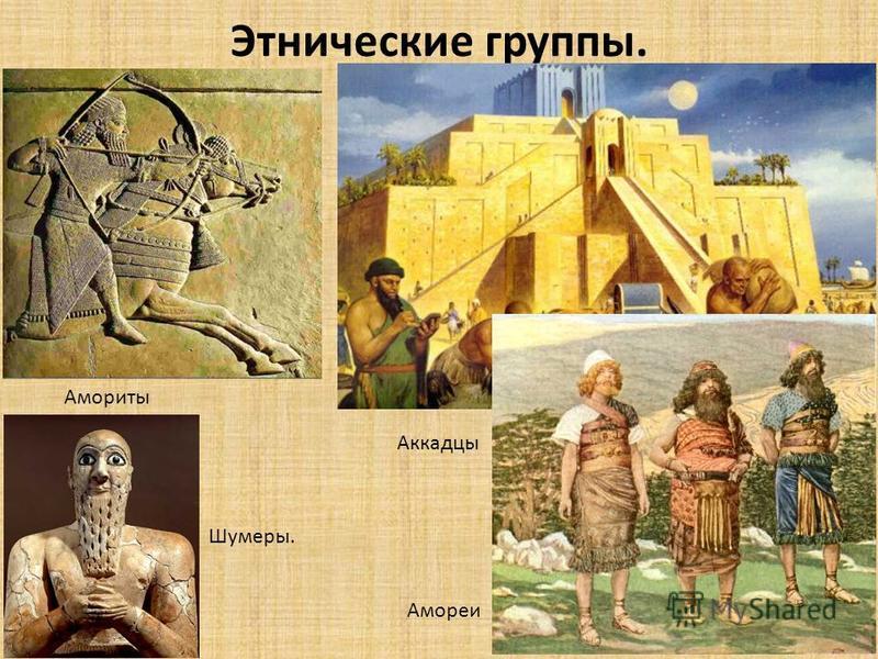 Этнические группы. Аккадцы Амориты Амореи Шумеры.