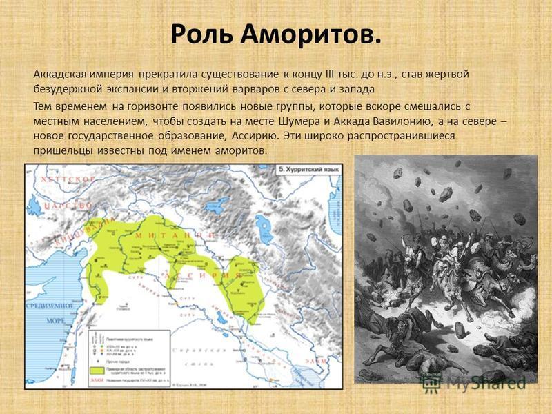 Роль Аморитов. Аккадская империя прекратила существование к концу III тыс. до н.э., став жертвой безудержной экспансии и вторжений варваров с севера и запада Тем временем на горизонте появились новые группы, которые вскоре смешались с местным населен