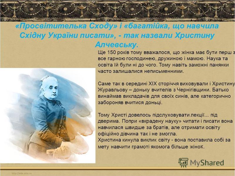 «Просвітителька Сходу» і «багатійка, що навчила Східну України писати», - так назвали Христину Алчевську. Ще 150 років тому вважалося, що жінка має бути перш за все гарною господинею, дружиною і мамою. Наука та освіта їй були ні до чого. Тому навіть